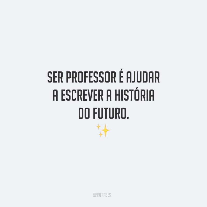 Ser professor é ajudar a escrever a história do futuro.