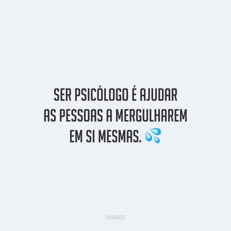 Ser psicólogo é ajudar as pessoas a mergulharem em si mesmas.