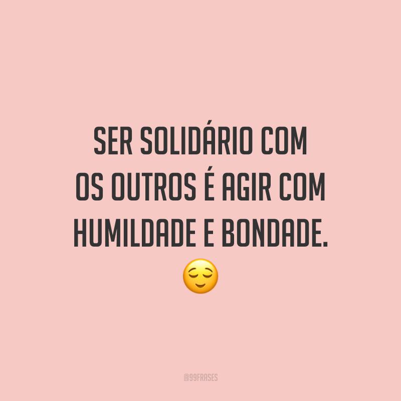 Ser solidário com os outros é agir com humildade e bondade. 😌