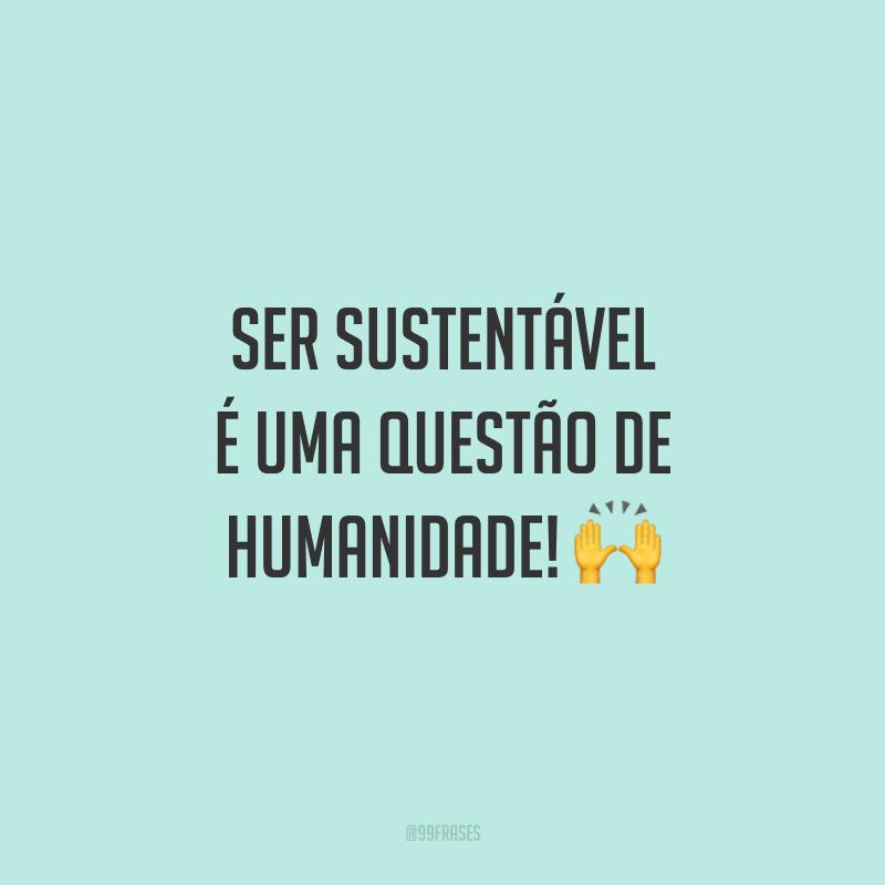 Ser sustentável é uma questão de humanidade! 🙌