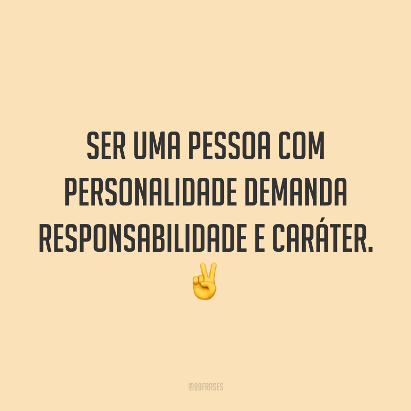 Ser uma pessoa com personalidade demanda responsabilidade e caráter. ✌️