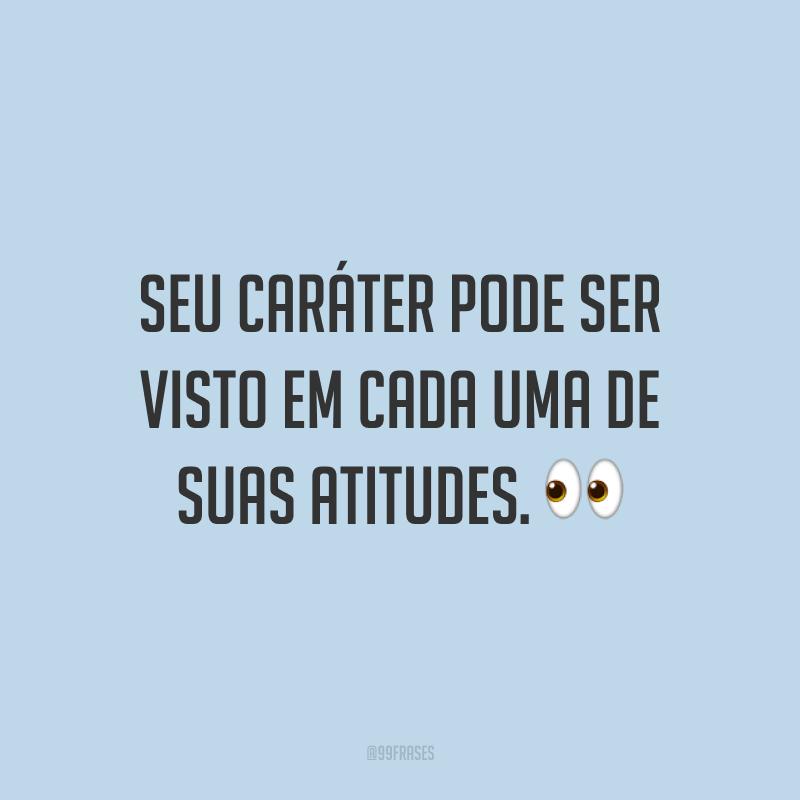 Seu caráter pode ser visto em cada uma de suas atitudes. 👀