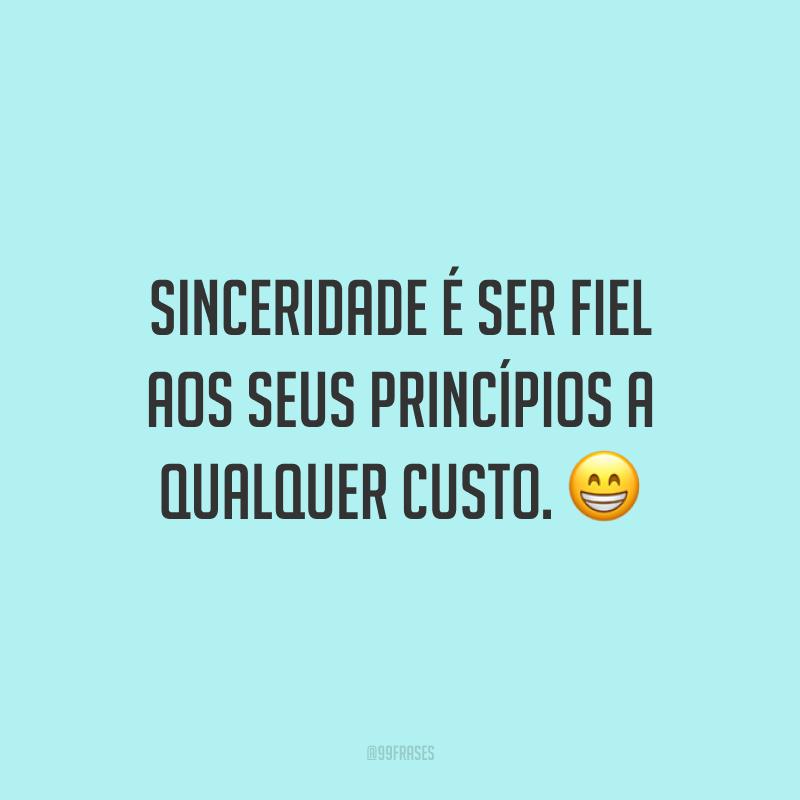 Sinceridade é ser fiel aos seus princípios a qualquer custo. 😁
