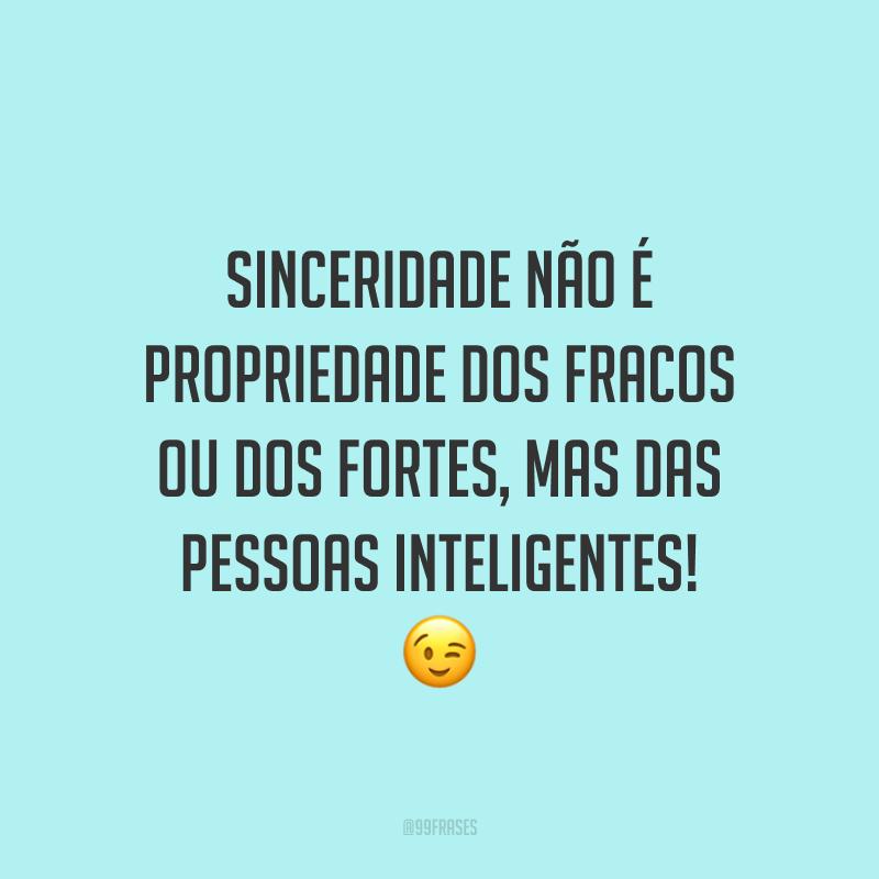 Sinceridade não é propriedade dos fracos ou dos fortes, mas das pessoas inteligentes! 😉