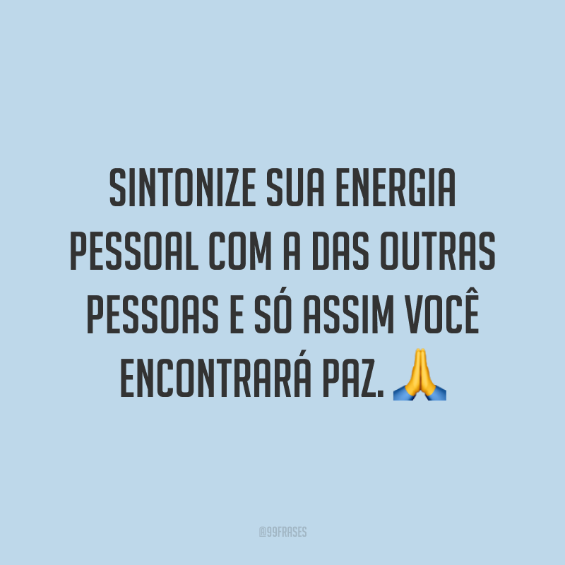 Sintonize sua energia pessoal com a das outras pessoas e só assim você encontrará paz. 🙏