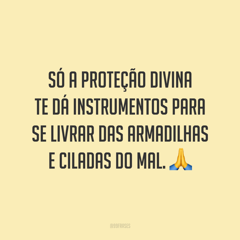 Só a proteção divina te dá instrumentos para se livrar das armadilhas e ciladas do mal. 🙏