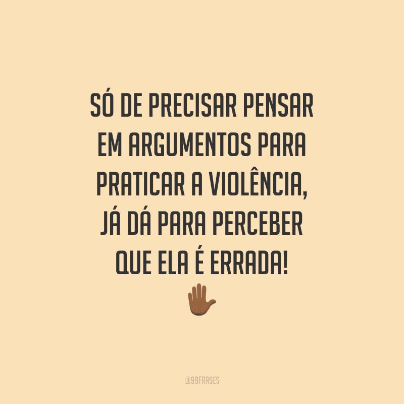 Só de precisar pensar em argumentos para praticar a violência, já dá para perceber que ela é errada!