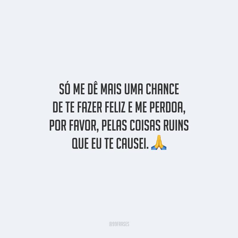 Só me dê mais uma chance de te fazer feliz e me perdoa, por favor, pelas coisas ruins que eu te causei.