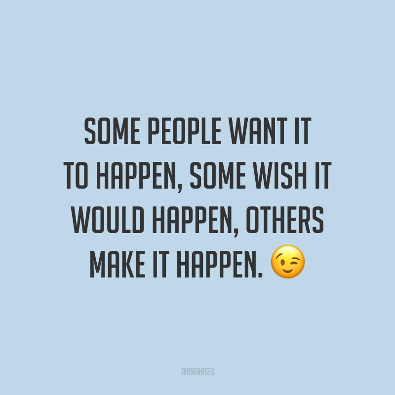 Some people want it to happen, some wish it would happen, others make it happen. 😉  (Algumas pessoas querem que aconteça, algumas gostariam que acontecesse, outras fazem acontecer.)