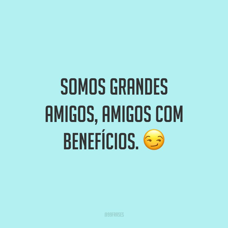 Somos grandes amigos, amigos com benefícios. 😏