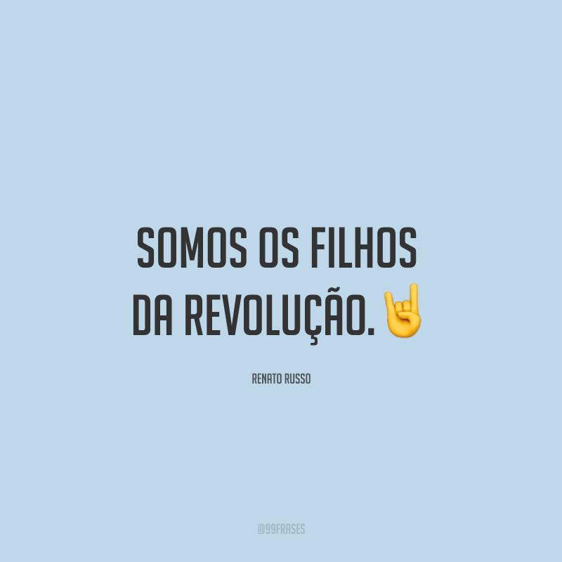 Somos os filhos da revolução.🤘