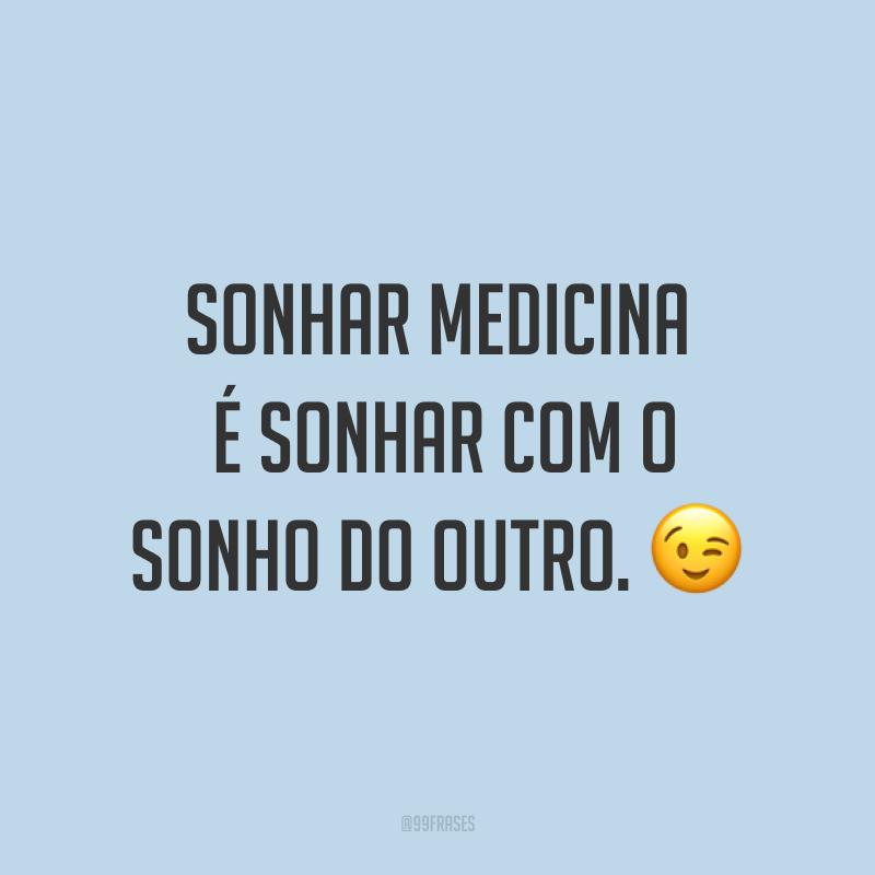 Sonhar medicina é sonhar com o sonho do outro. 😉