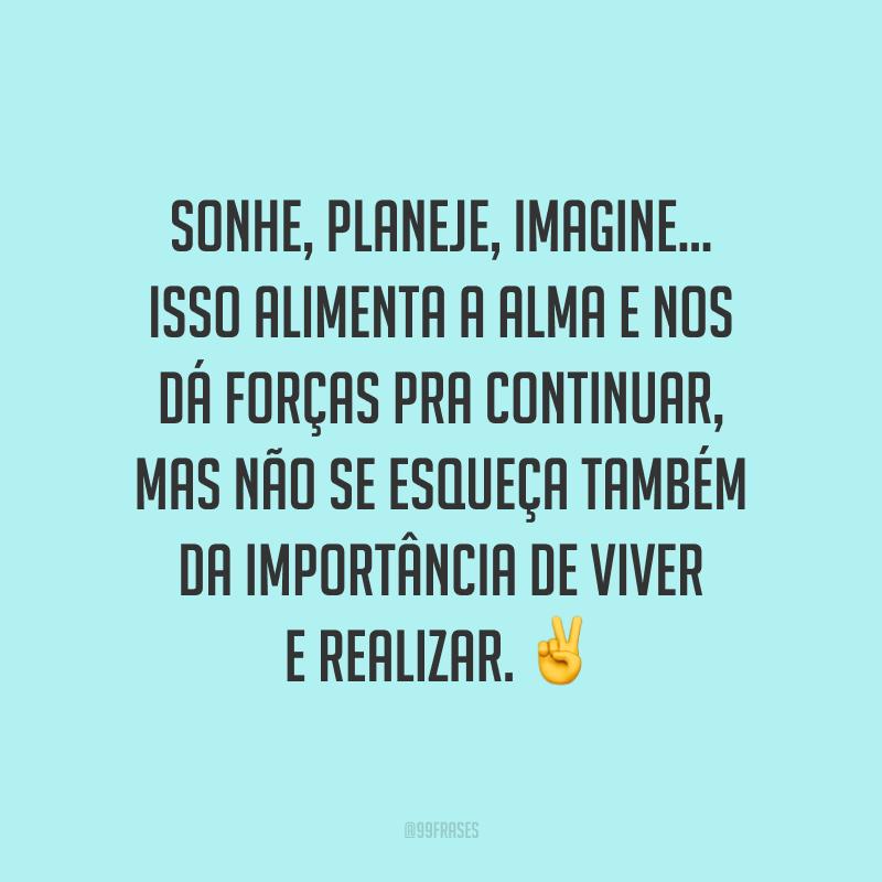 Sonhe, planeje, imagine... Isso alimenta a alma e nos dá forças pra continuar, mas não se esqueça também da importância de viver e realizar. ✌