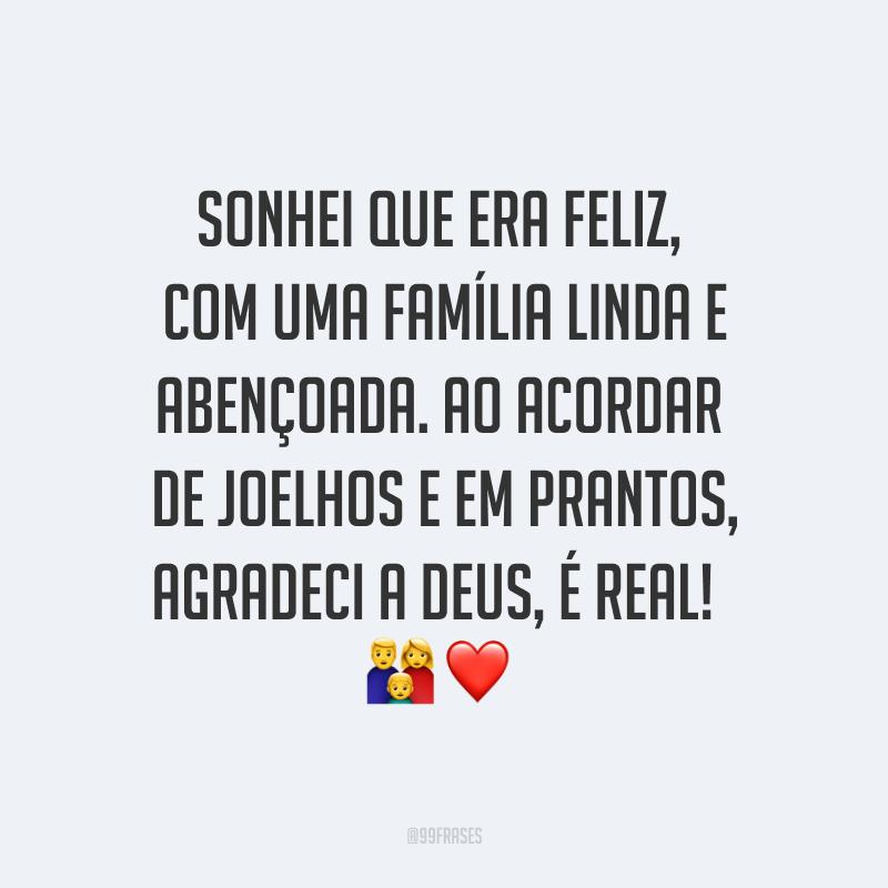 Sonhei que era feliz, com uma família linda e abençoada. Ao acordar de joelhos e em prantos, agradeci a Deus, é real! ?❤
