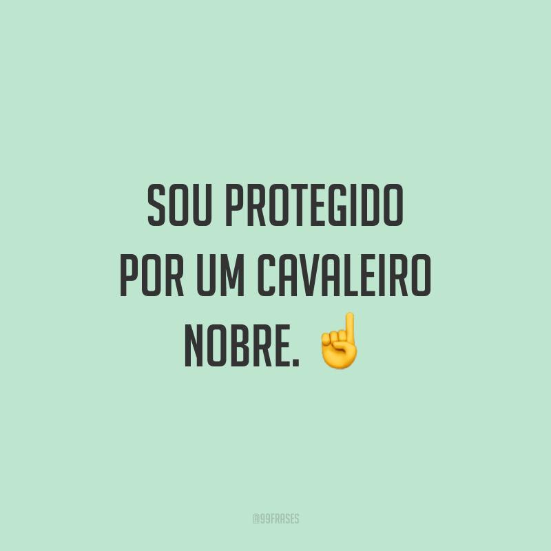 Sou protegido por um cavaleiro nobre. ☝