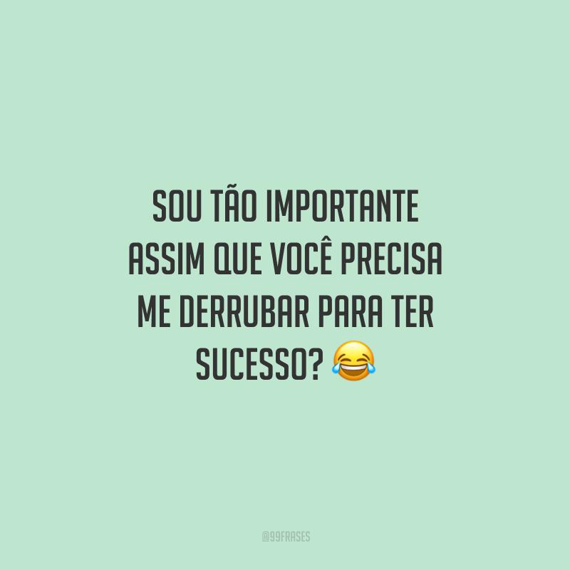 Sou tão importante assim que você precisa me derrubar para ter sucesso? 😂