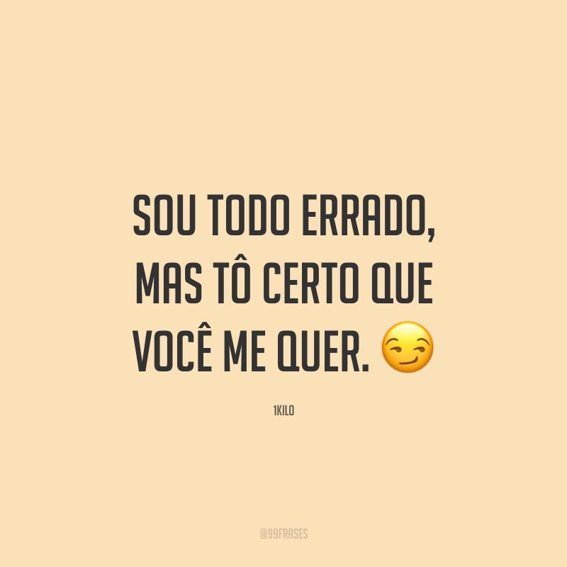 Sou todo errado, mas tô certo que você me quer. 😏