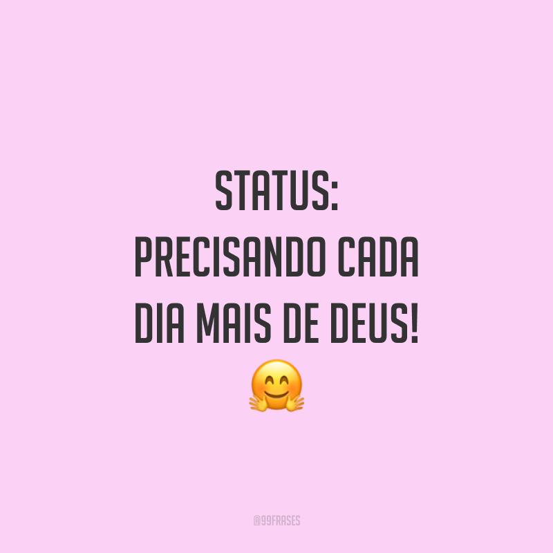 Status: precisando cada dia mais de Deus! 🤗