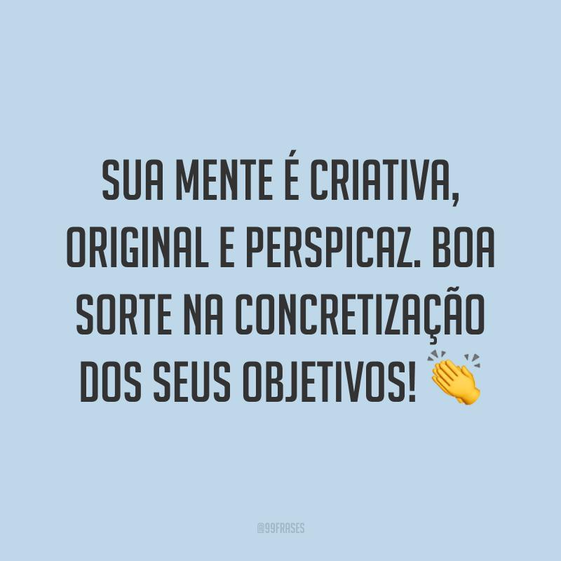 Sua mente é criativa, original e perspicaz. Boa sorte na concretização dos seus objetivos! 👏