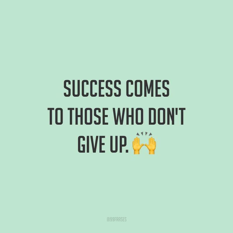 Success comes to those who don't give up. 🙌  (O sucesso vem para quem não desiste.)