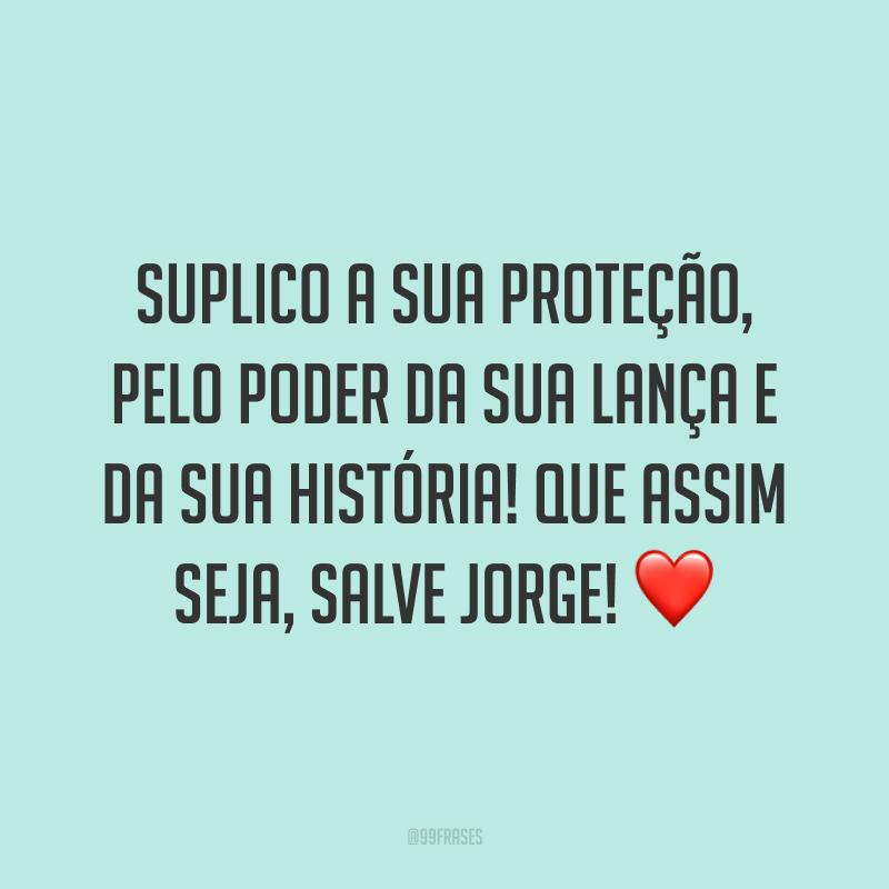 Suplico a sua proteção, pelo poder da sua lança e da sua história! Que assim seja, salve Jorge! ❤