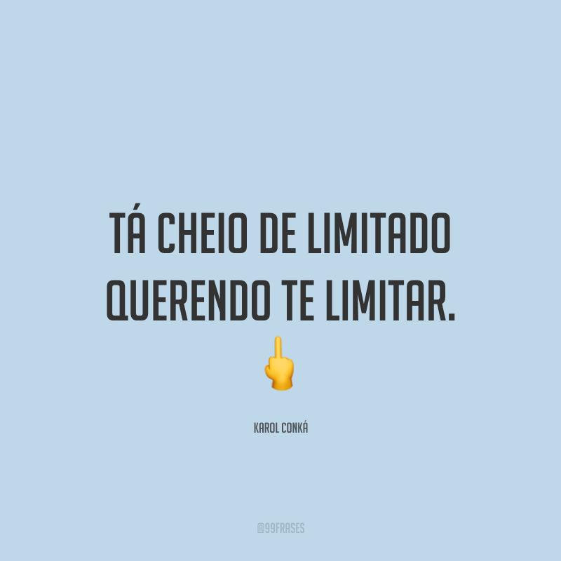 Tá cheio de limitado querendo te limitar. 🖕