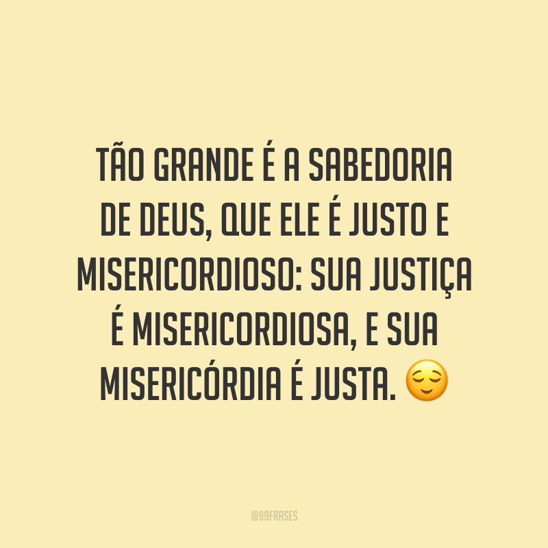 Tão grande é a sabedoria de Deus, que Ele é justo e misericordioso: sua justiça é misericordiosa, e sua misericórdia é justa. 😌