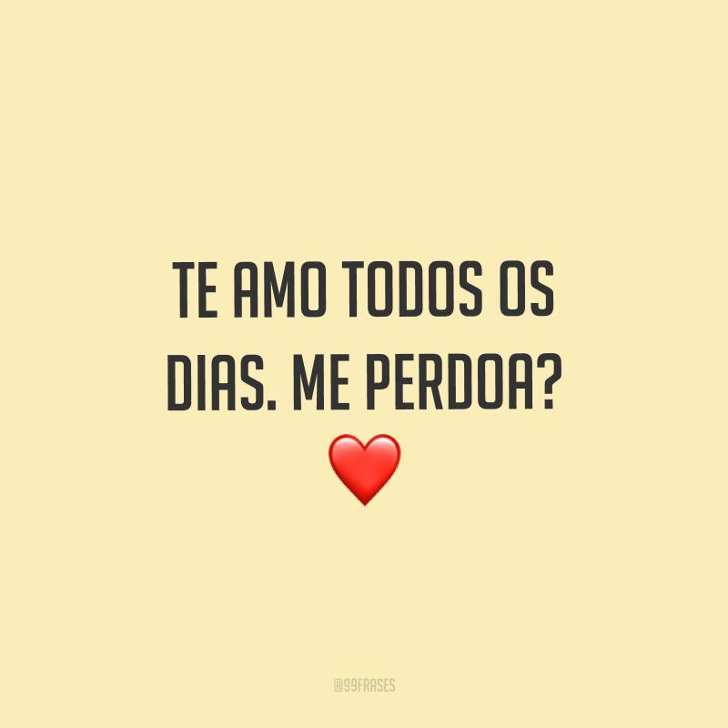 Te amo todos os dias. Me perdoa? ❤