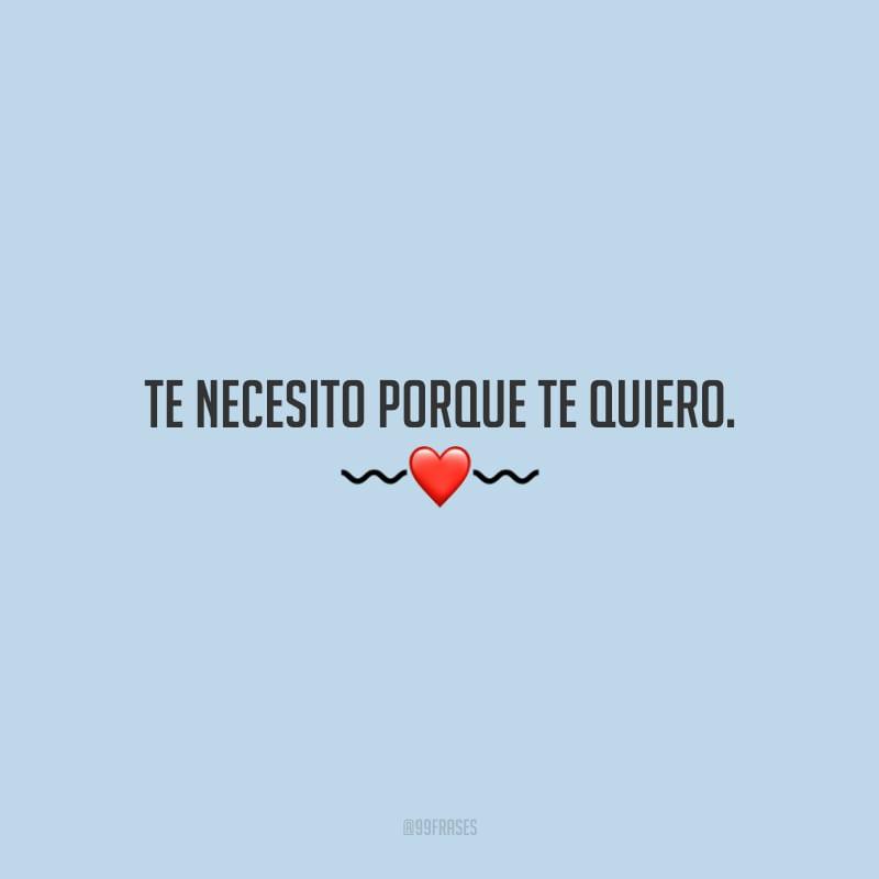 Te necesito porque te quiero. (Preciso de você porque te amo.)