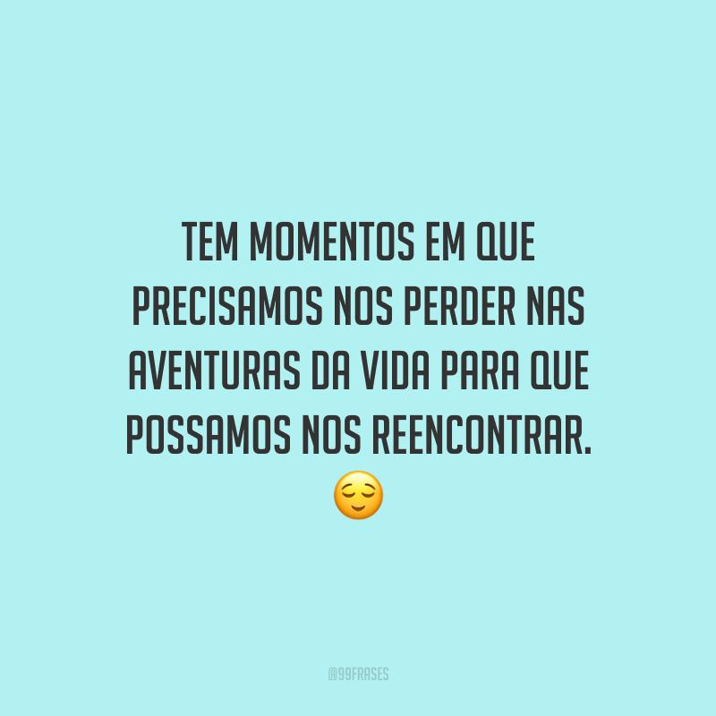 Tem momentos em que precisamos nos perder nas aventuras da vida para que possamos nos reencontrar.