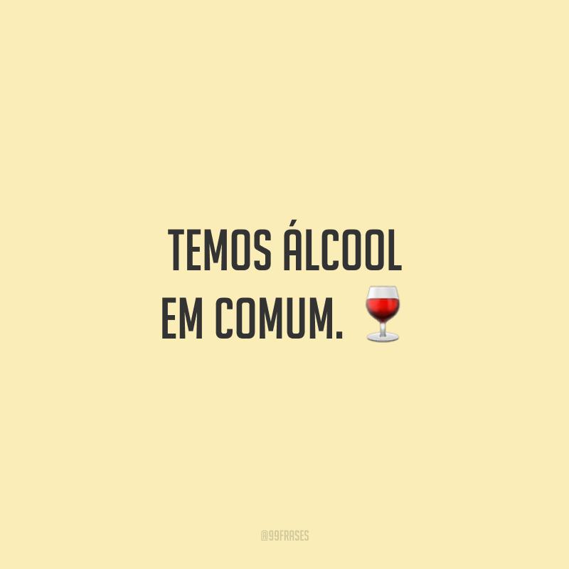 Temos álcool em comum.