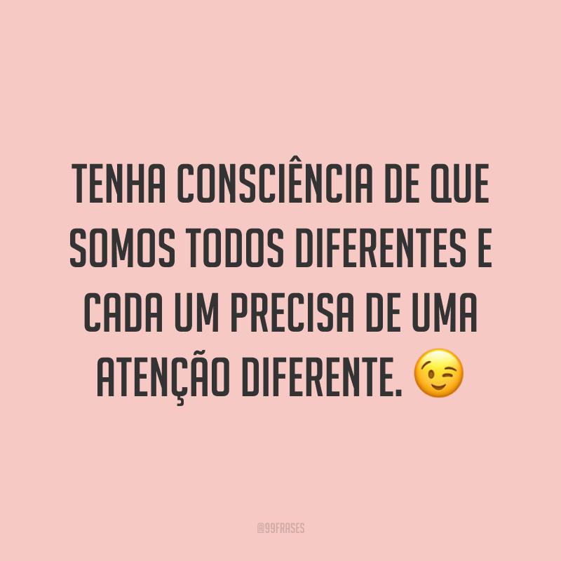 Tenha consciência de que somos todos diferentes e cada um precisa de uma atenção diferente. 😉