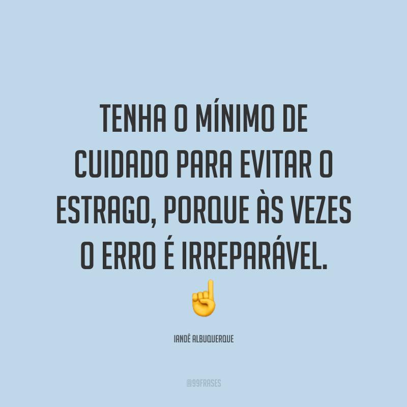 Tenha o mínimo de cuidado para evitar o estrago, porque às vezes o erro é irreparável. ☝️