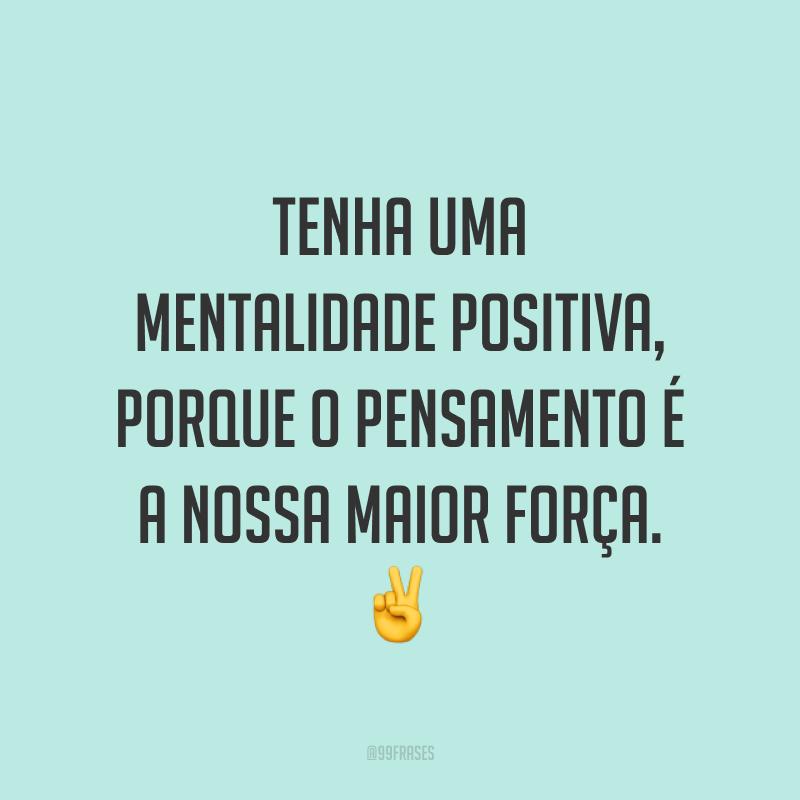 Tenha uma mentalidade positiva, porque o pensamento é a nossa maior força. ✌