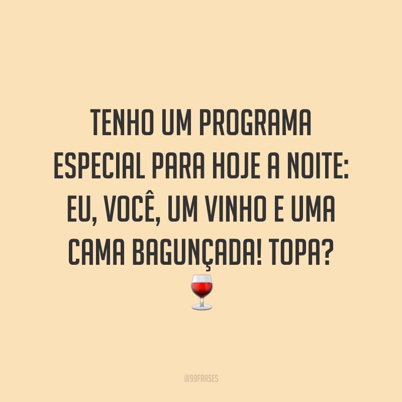 Tenho um programa especial para hoje a noite: eu, você, um vinho e uma cama bagunçada! Topa? 🍷