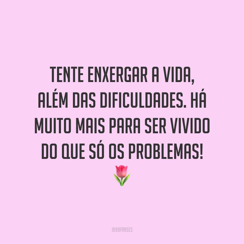 Tente enxergar a vida, além das dificuldades. Há muito mais para ser vivido do que só os problemas! 🌷
