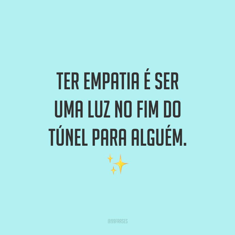 Ter empatia é ser uma luz no fim do túnel para alguém. ✨
