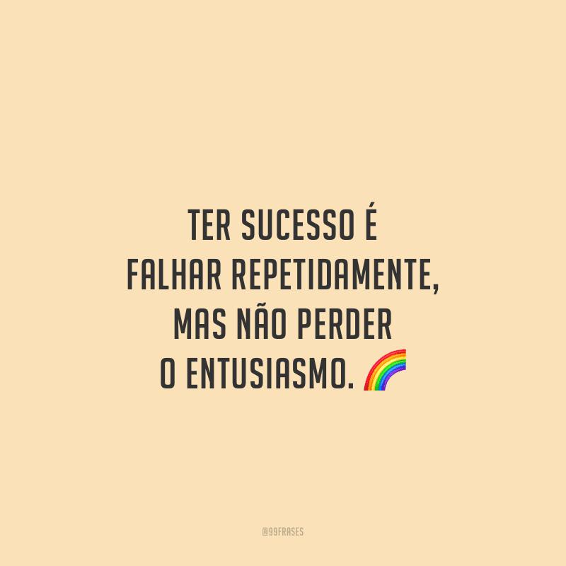 Ter sucesso é falhar repetidamente, mas não perder o entusiasmo.