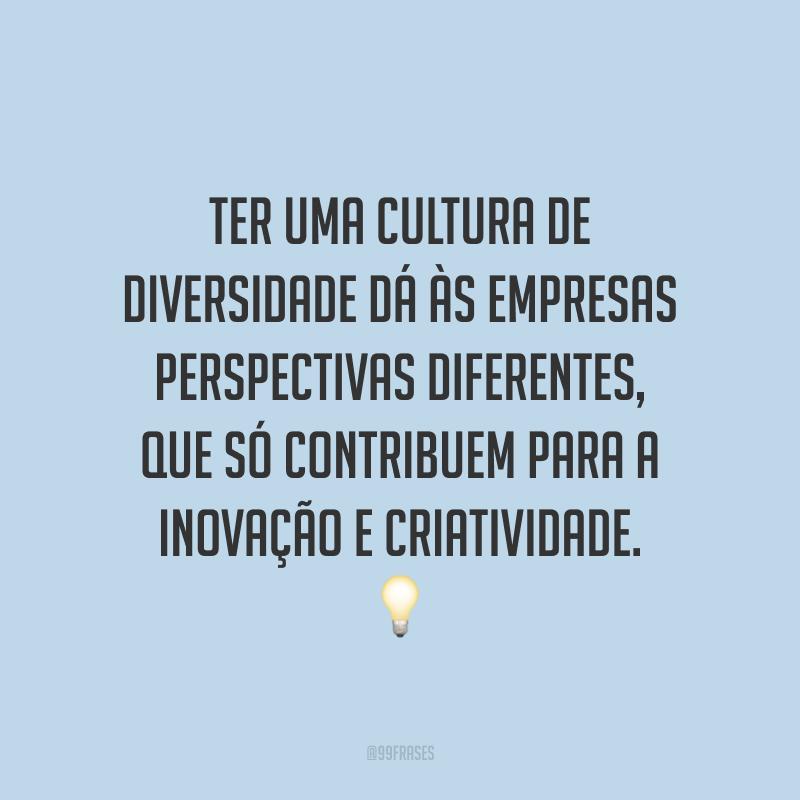 Ter uma cultura de diversidade dá às empresas perspectivas diferentes, que só contribuem para a inovação e criatividade.