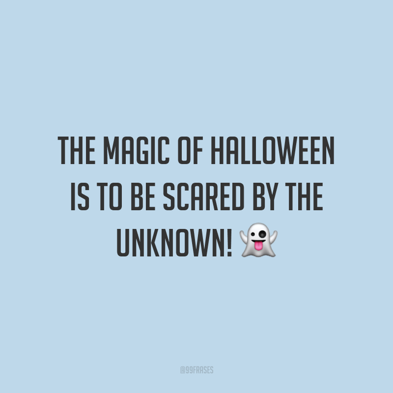 The magic of Halloween is to be scared by the unknown! 👻  (A magia do Halloween é ter medo do desconhecido!)