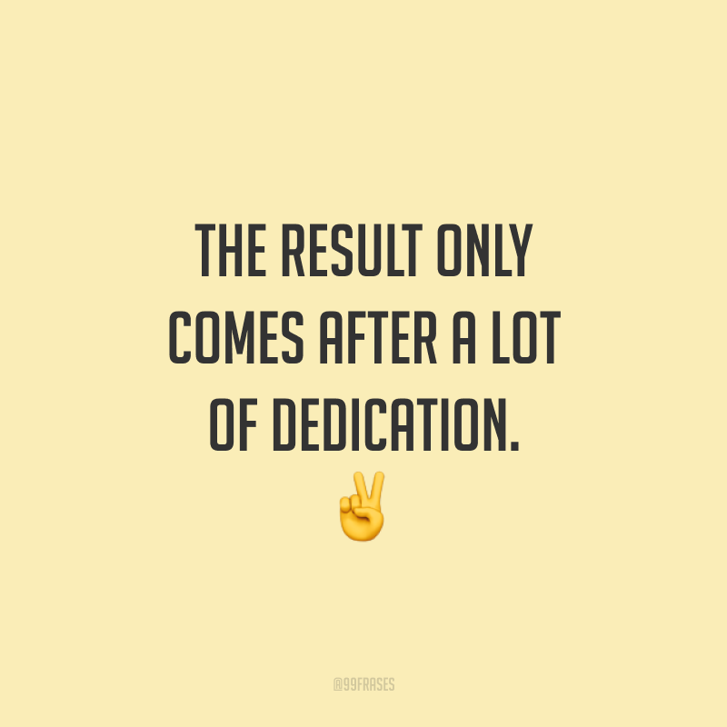 The result only comes after a lot of dedication. ✌️ (O resultado só vem depois de muita dedicação.)