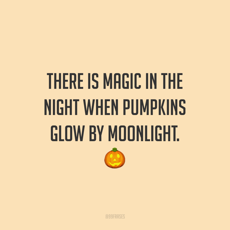There is magic in the night when pumpkins glow by moonlight. 🎃  (Existe magia nas noites em que as abóboras brilham ao luar.)
