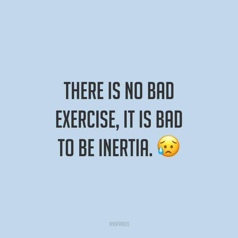 There is no bad exercise, it is bad to be inertia. 😥 (Não existe exercício ruim, ruim é ficar na inércia.)
