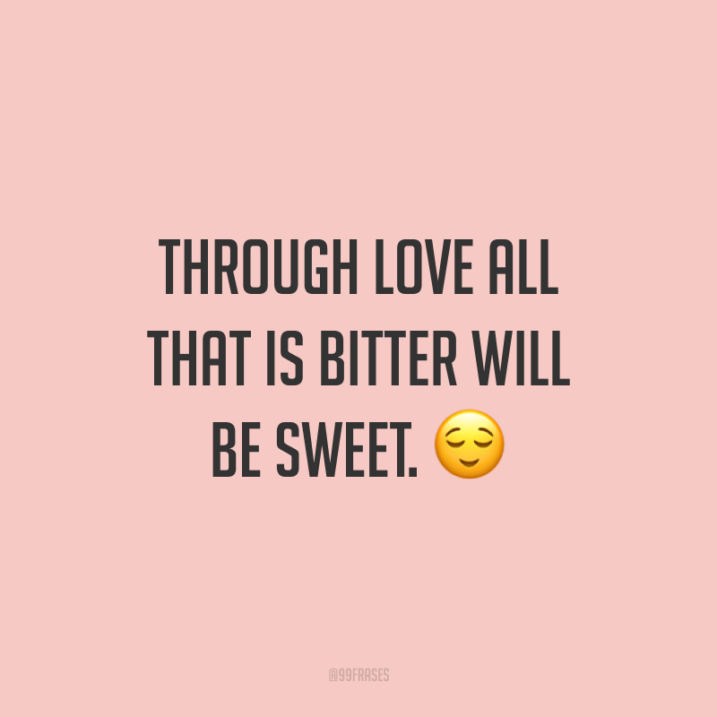 Through love all that is bitter will be sweet. ? (Através do amor, tudo o que é amargo ficará doce.)