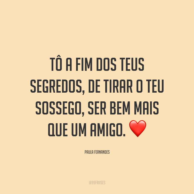 Tô a fim dos teus segredos, de tirar o teu sossego, ser bem mais que um amigo. ❤️