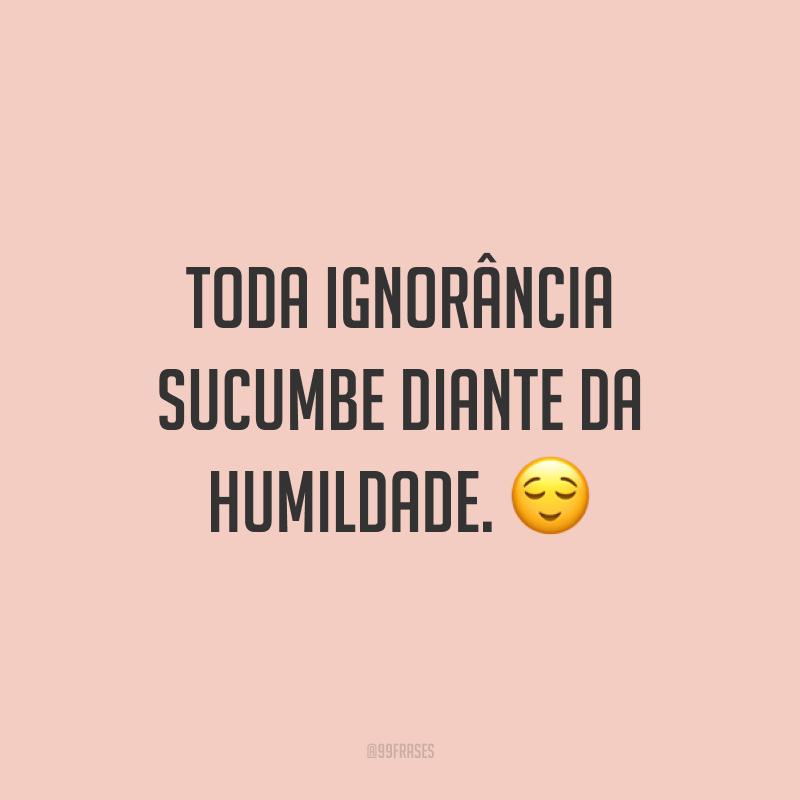 Toda ignorância sucumbe diante da humildade. ?