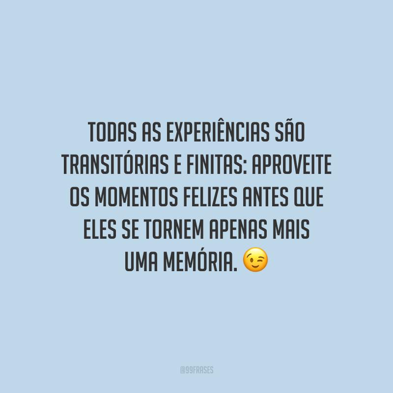 Todas as experiências são transitórias e finitas: aproveite os momentos felizes antes que eles se tornem apenas mais uma memória.