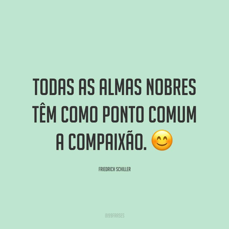 Todas as almas nobres têm como ponto comum a compaixão. 😊