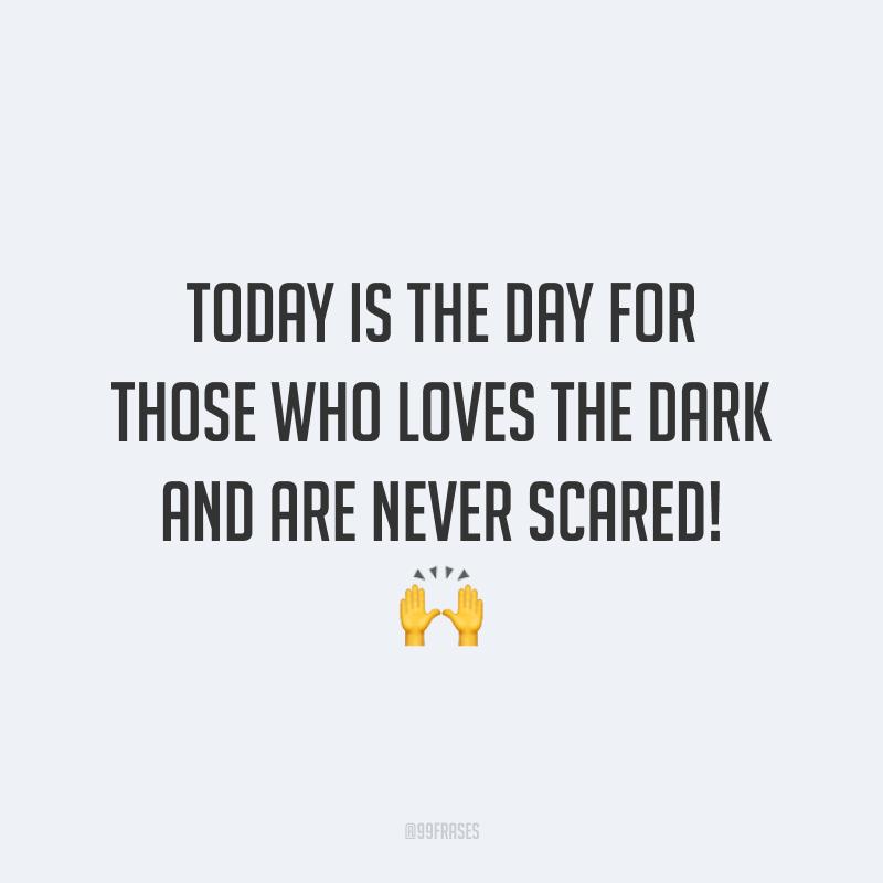 Today is the day for those who loves the dark and are never scared! 🙌  (Hoje é o dia de quem ama o escuro e nunca tem medo!)