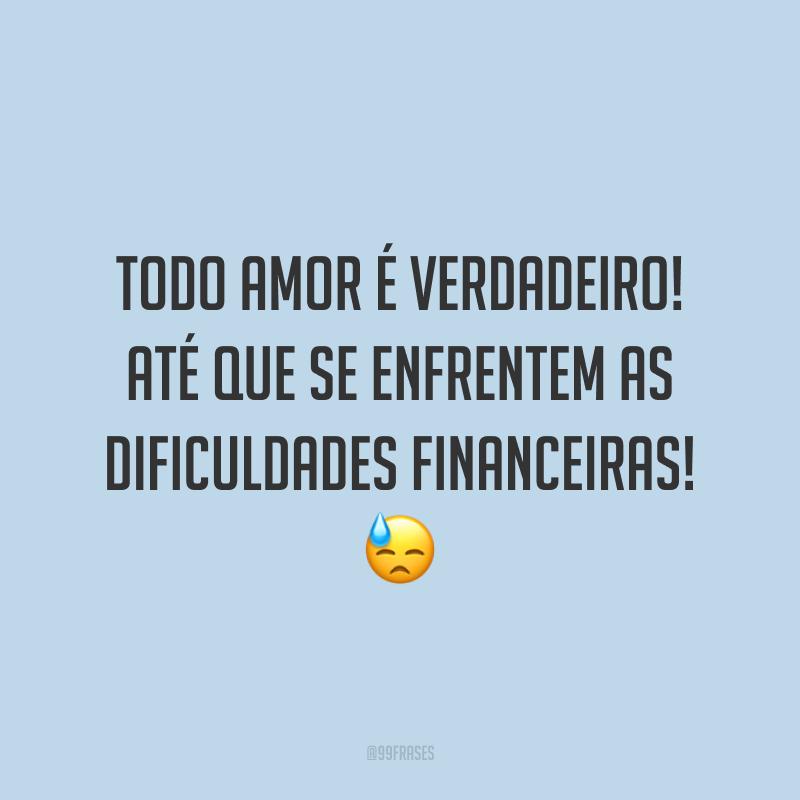 Todo amor é verdadeiro! Até que se enfrentem as dificuldades financeiras! 😓